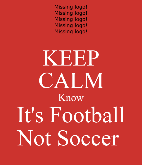 KEEP CALM Know It's Football Not Soccer