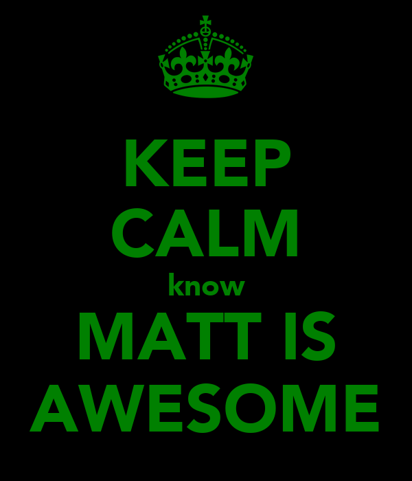 KEEP CALM know MATT IS AWESOME