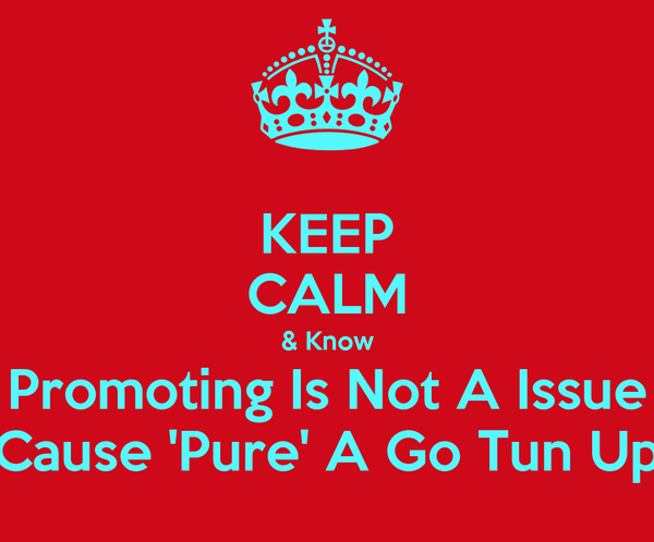 KEEP CALM & Know Promoting Is Not A Issue Cause 'Pure' A Go Tun Up