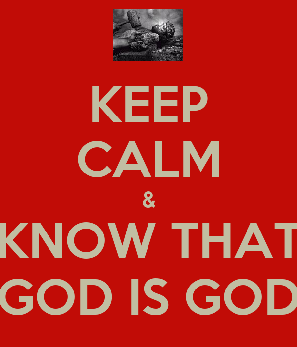 KEEP CALM & KNOW THAT GOD IS GOD