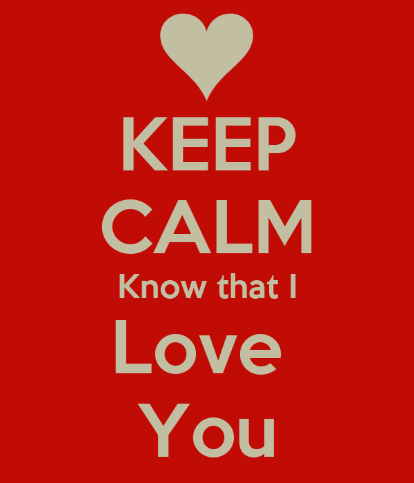 KEEP CALM Know that I Love  You