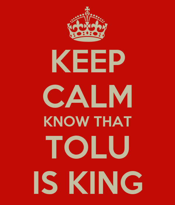 KEEP CALM KNOW THAT TOLU IS KING