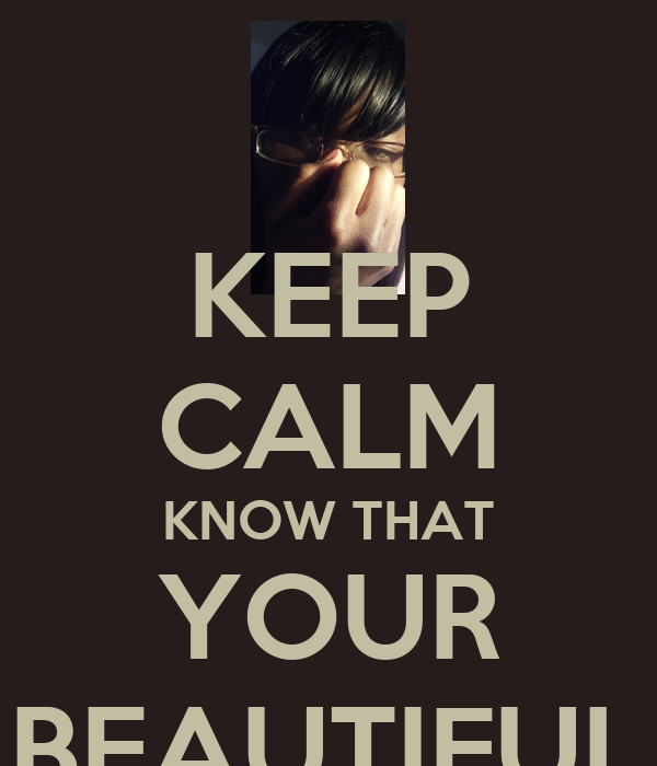 KEEP CALM KNOW THAT YOUR BEAUTIFUL