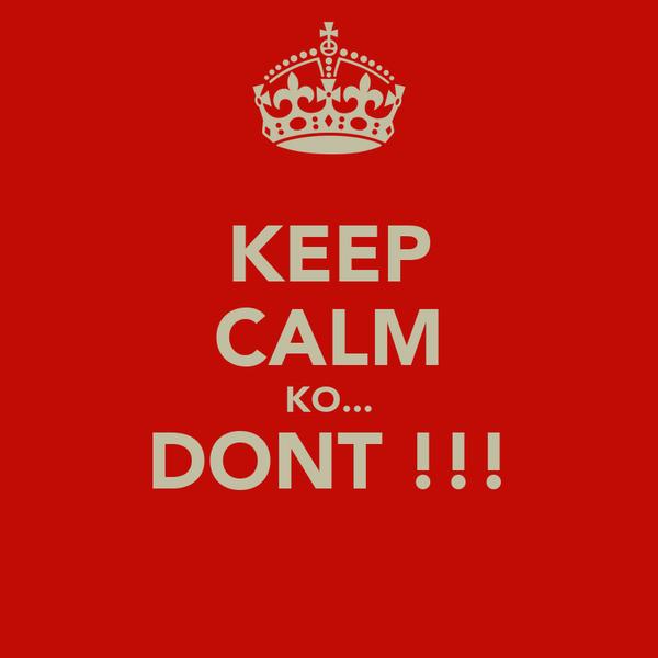 KEEP CALM KO... DONT !!!