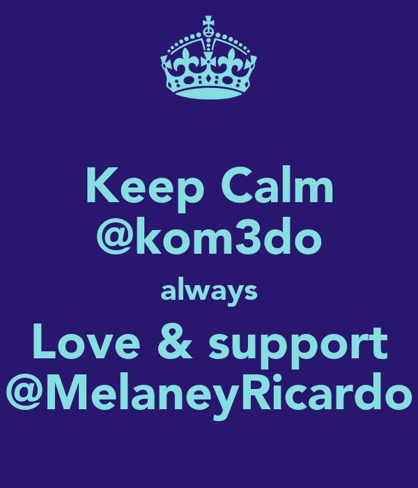 Keep Calm @kom3do always Love & support @MelaneyRicardo