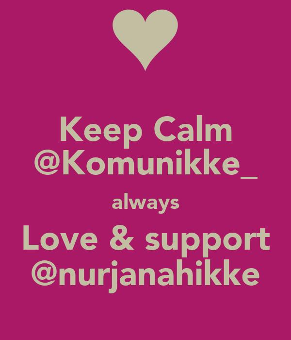Keep Calm @Komunikke_ always Love & support @nurjanahikke