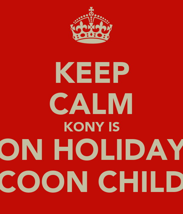 KEEP CALM KONY IS ON HOLIDAY COON CHILD