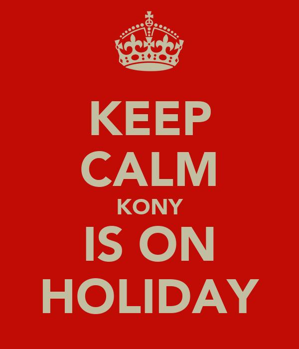 KEEP CALM KONY IS ON HOLIDAY