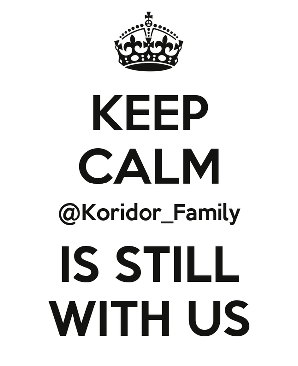 KEEP CALM @Koridor_Family IS STILL WITH US