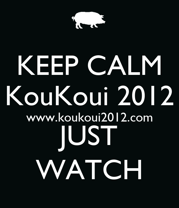 KEEP CALM KouKoui 2012 www.koukoui2012.com JUST WATCH