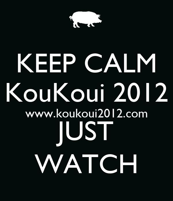 KEEP CALM KouKoui 2012 www.koukoui2012.com JUST WATCH