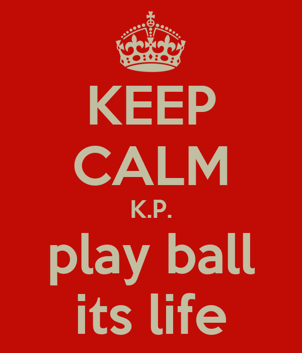 KEEP CALM K.P. play ball its life