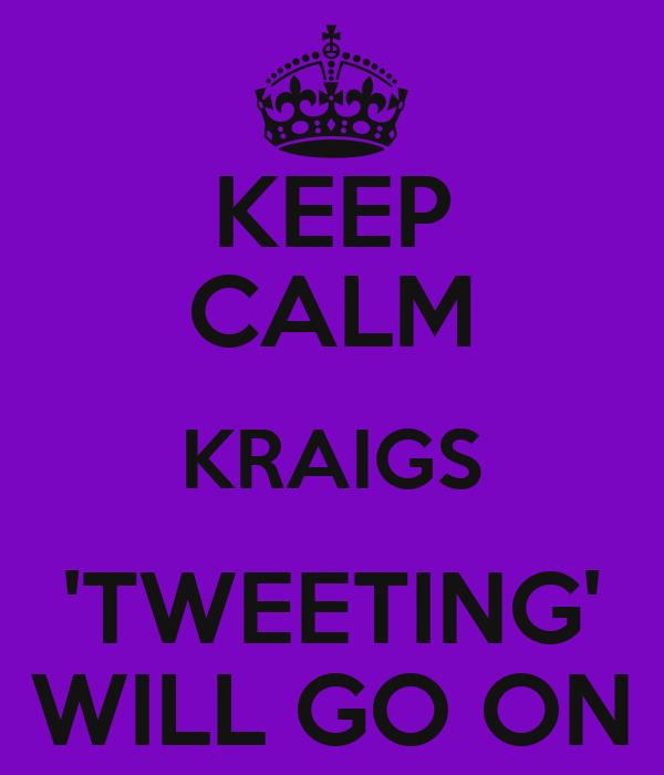 KEEP CALM KRAIGS 'TWEETING' WILL GO ON