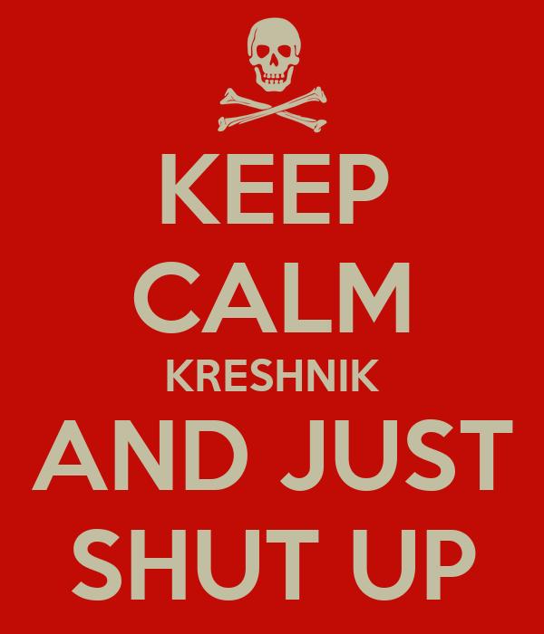 KEEP CALM KRESHNIK AND JUST SHUT UP
