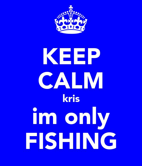 KEEP CALM kris im only FISHING