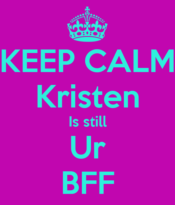 KEEP CALM Kristen Is still Ur BFF