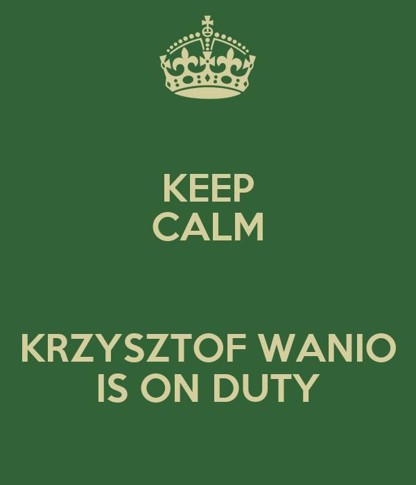 KEEP CALM  KRZYSZTOF WANIO IS ON DUTY