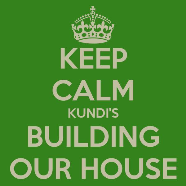 KEEP CALM KUNDI'S BUILDING OUR HOUSE