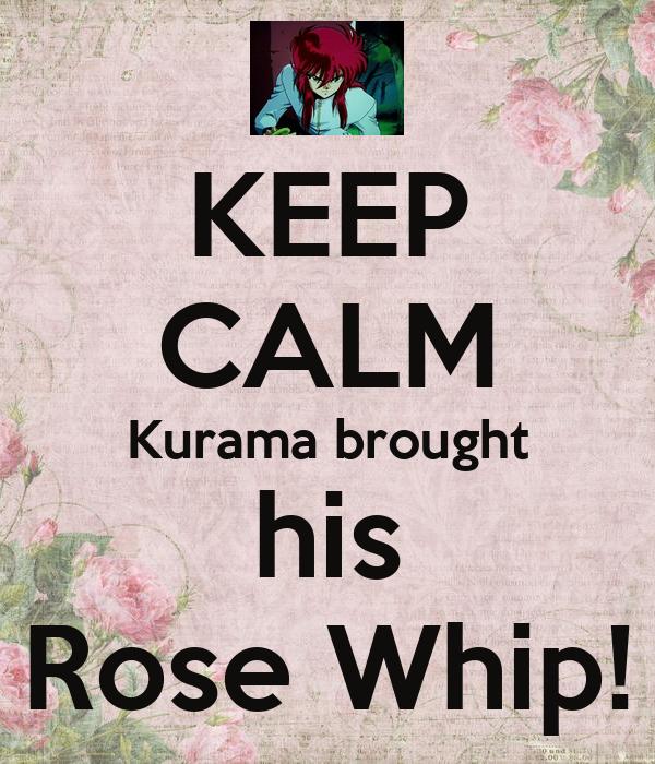 KEEP CALM Kurama brought his Rose Whip!