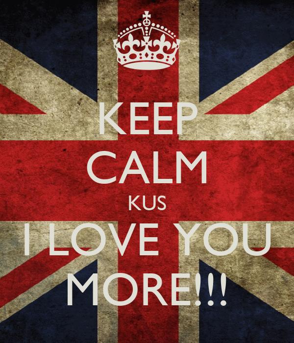 KEEP CALM KUS I LOVE YOU MORE!!!