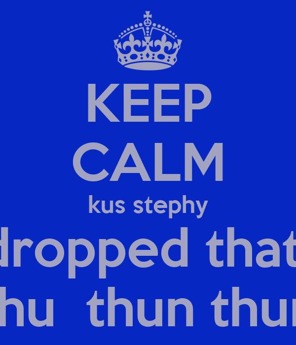 KEEP CALM kus stephy dropped that  thu  thun thun