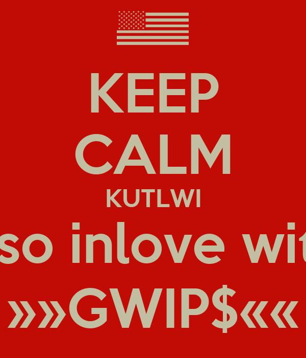 KEEP CALM KUTLWI is so inlove with  »»GWIP$««