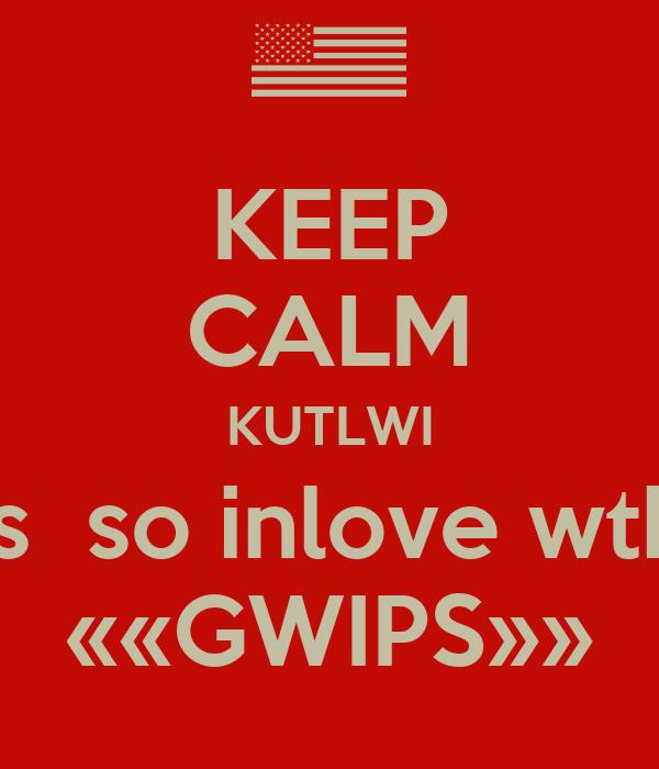 KEEP CALM KUTLWI is  so inlove wth ««GWIPS»»
