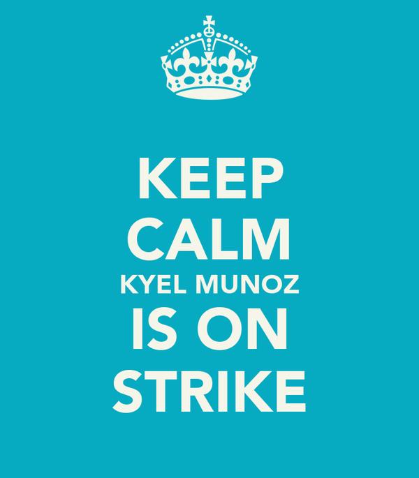 KEEP CALM KYEL MUNOZ IS ON STRIKE