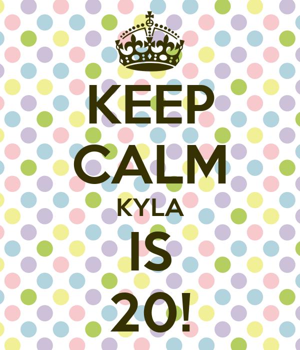 KEEP CALM KYLA IS 20!