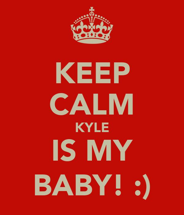 KEEP CALM KYLE IS MY BABY! :)