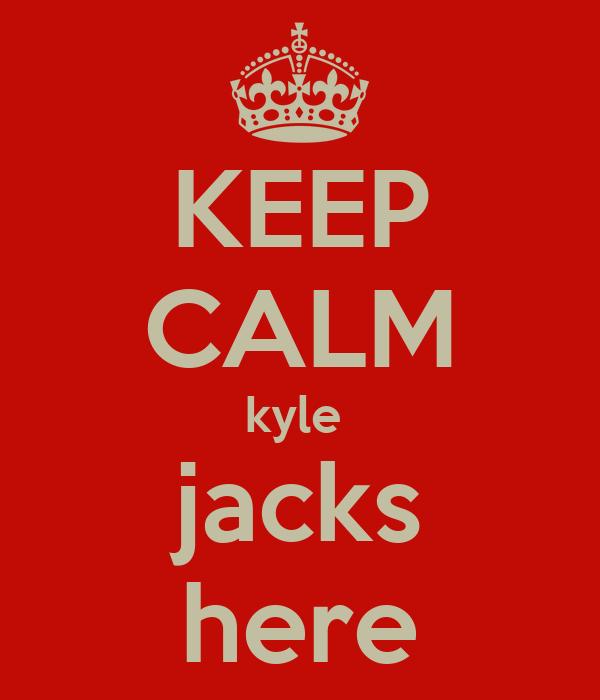 KEEP CALM kyle  jacks here