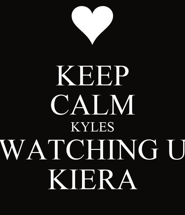 KEEP CALM KYLES WATCHING U KIERA