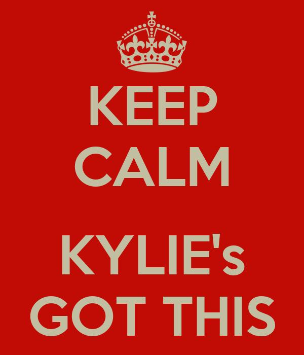 KEEP CALM  KYLIE's GOT THIS