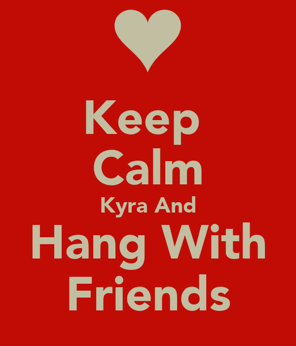 Keep  Calm Kyra And Hang With Friends