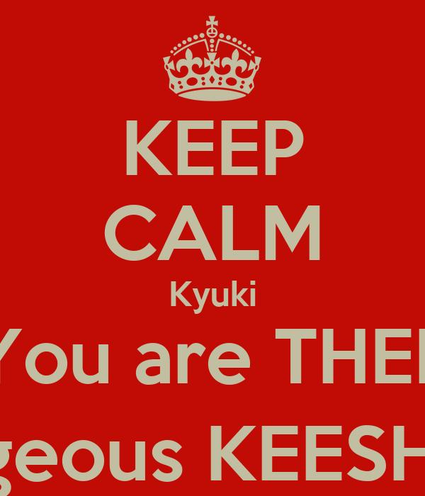 KEEP CALM Kyuki You are THEE Gorgeous KEESHA :-)