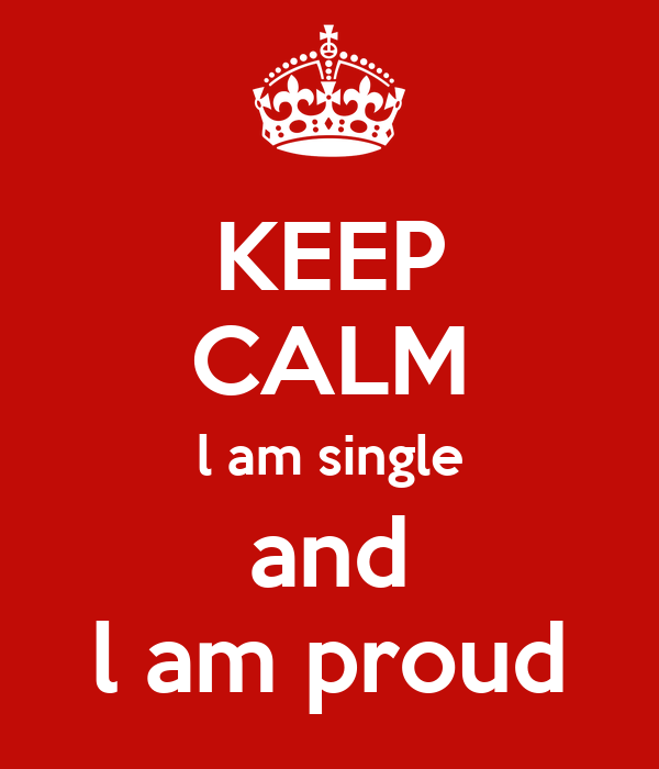 KEEP CALM l am single and l am proud