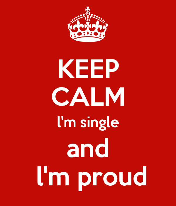 KEEP CALM l'm single and  l'm proud