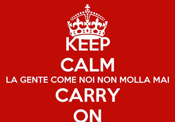 KEEP CALM LA GENTE COME NOI NON MOLLA MAI CARRY ON