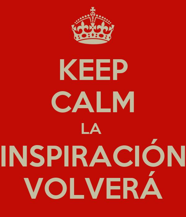 KEEP CALM LA  INSPIRACIÓN VOLVERÁ