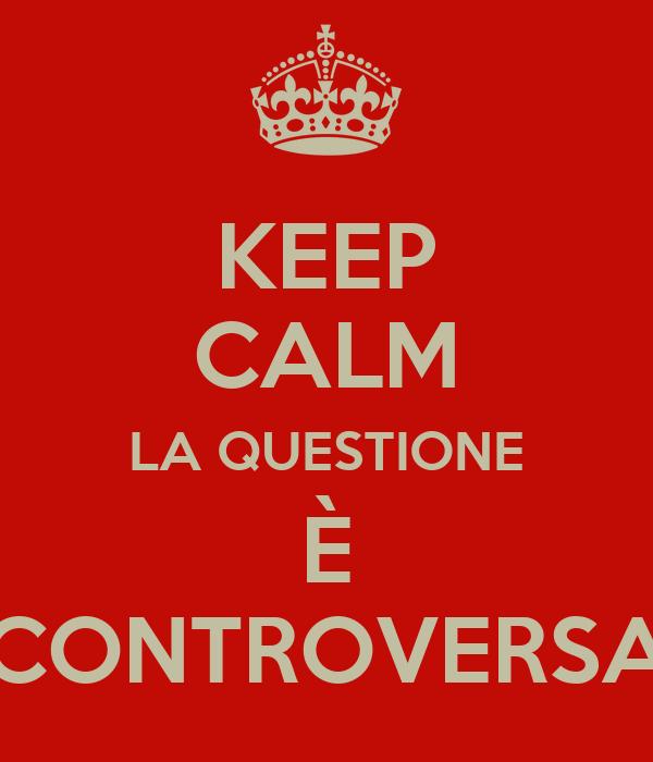 KEEP CALM LA QUESTIONE È CONTROVERSA
