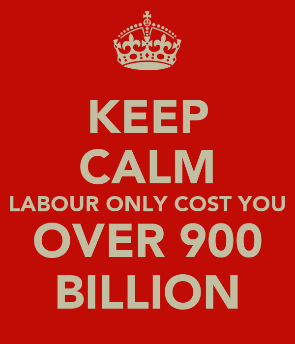 KEEP CALM LABOUR ONLY COST YOU OVER 900 BILLION