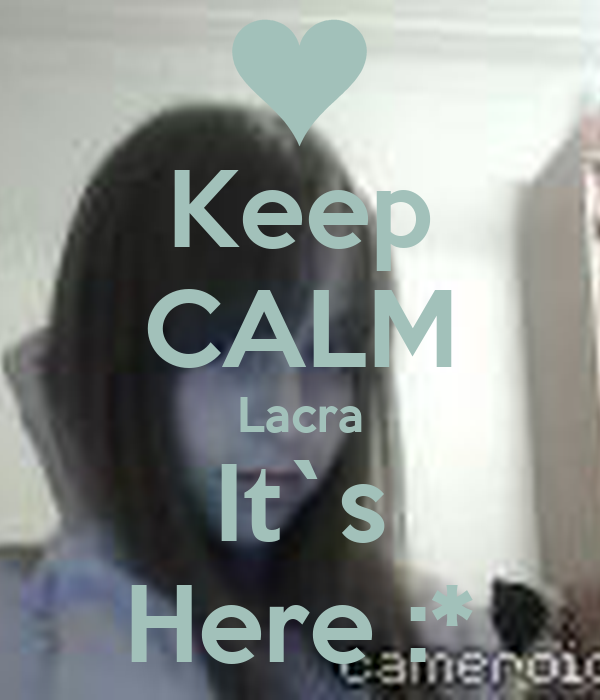 Keep CALM Lacra It`s Here :*