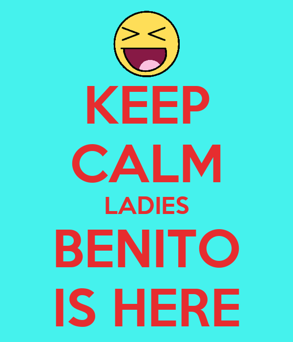 KEEP CALM LADIES BENITO IS HERE