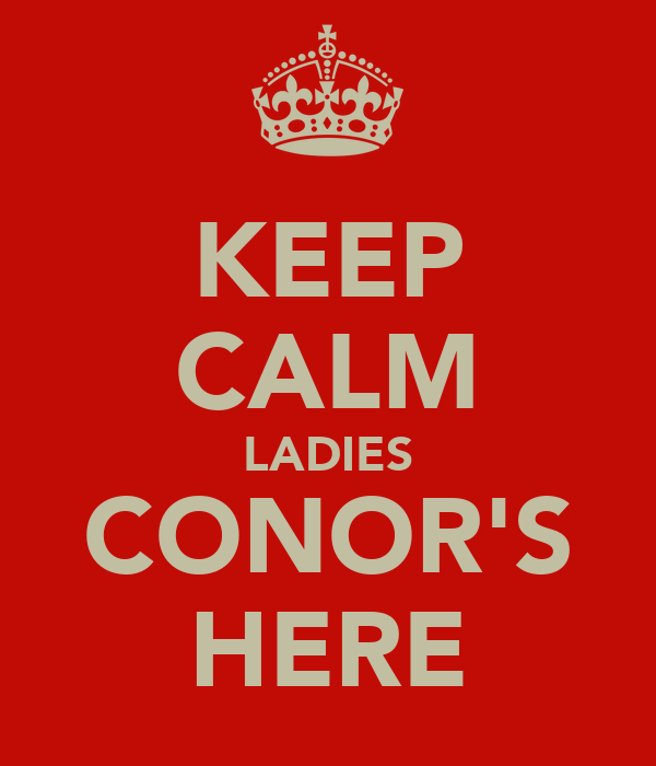KEEP CALM LADIES CONOR'S HERE