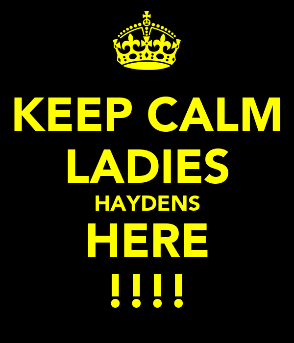 KEEP CALM LADIES HAYDENS HERE !!!!