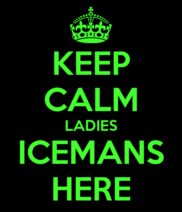 KEEP CALM LADIES ICEMANS HERE