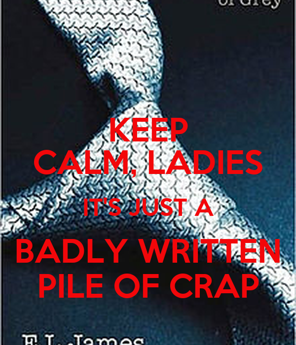 KEEP CALM, LADIES IT'S JUST A BADLY WRITTEN PILE OF CRAP