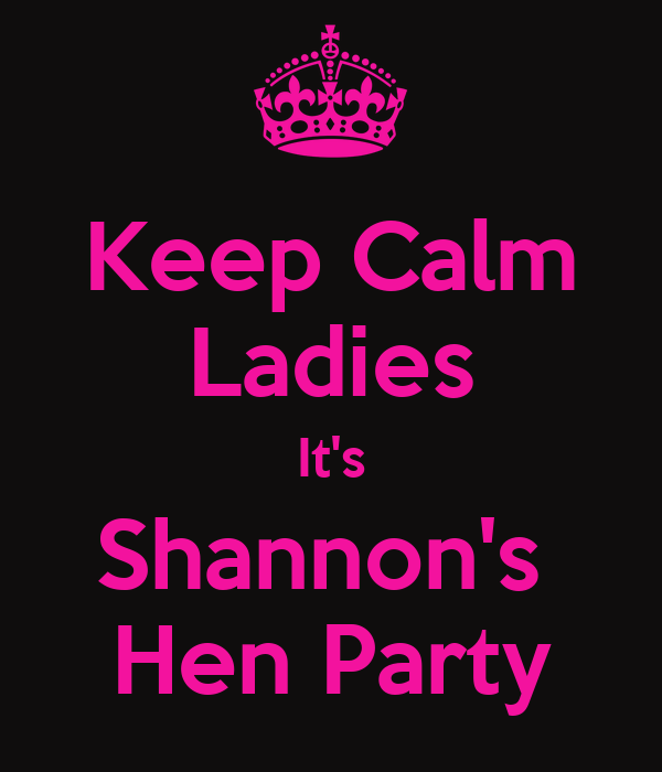 Keep Calm Ladies It's Shannon's  Hen Party