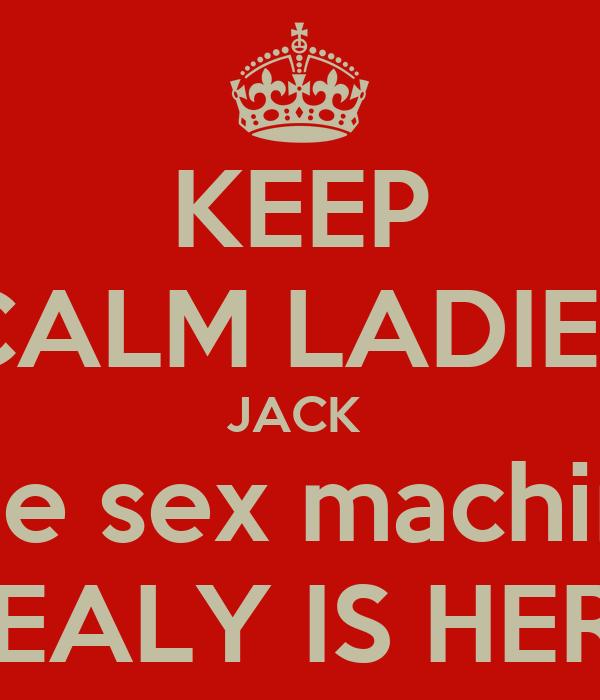 KEEP CALM LADIES JACK  The sex machine HEALY IS HERE