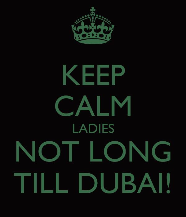 KEEP CALM LADIES NOT LONG TILL DUBAI!